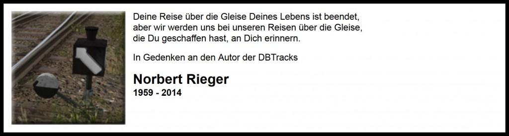 Deine Reise über die Gleise Deines Lebens ist beendet, aber wir werden uns bei unseren Reisen über die Gleise, die Du geschaffen hast, an Dich erinnen. In Gedenken an den Autor der DBTracks, Norbert Rieger, 1959 - 2014